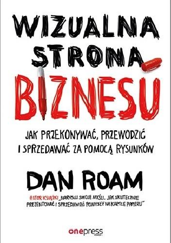 Okładka książki Wizualna strona biznesu. Jak przekonywać, przewodzić i sprzedawać za pomocą rysunków Dan Roam