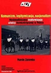 Okładka książki Komunizm, legitymizacja, nacjonalizm. Nacjonalistyczna legitymizacja władzy komunistycznej w Polsce Marcin Zaremba