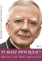 Okładka książki Ty masz zwyciężać! Opowieść o abp. Marku Jędraszewskim Adam Bujak,Jolanta Sosnowska