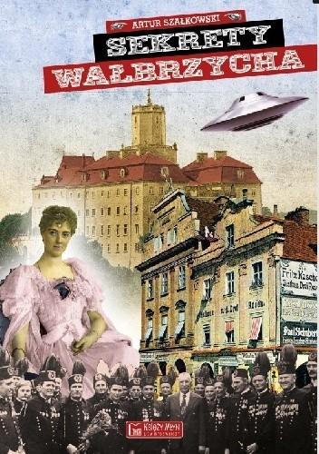 Okładka książki Sekrety Wałbrzycha Artur Szałkowski