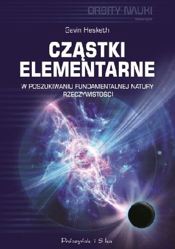 Okładka książki Cząstki elementarne. W poszukiwaniu fundamentalnej natury rzeczywistości Gavin Hesketh
