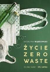 Okładka książki Życie Zero Waste. Żyj bez śmieci i żyj lepiej Katarzyna Wągrowska