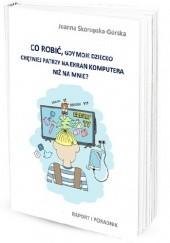 Okładka książki Co zrobić, gdy dziecko chętniej patrzy na ekran komputera niż na mnie? Raport i poradnik Joanna Skorupska - Górska