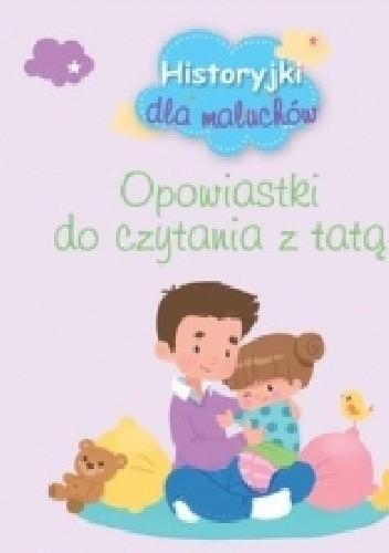 Okładka książki Historyjki dla maluchów. Opowiastki do czytania z tatą praca zbiorowa