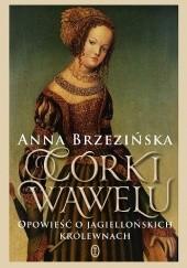 Okładka książki Córki Wawelu. Opowieść o jagiellońskich królewnach Anna Brzezińska