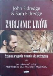 Okładka książki Zabijanie lwów. Szalona przygoda stawania się mężczyzną John Eldredge,Sam Eldredge