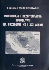 Okładka książki Integracja i dezintegracja Jugosławii na przełomie XX i XXI wieku Sebastian Wojciechowski