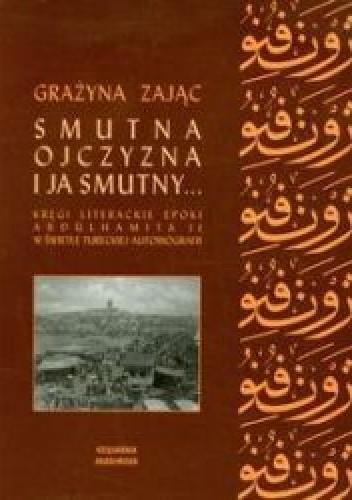 Okładka książki Smutna ojczyzna i ja smutny... Kręgi literackie epoki Abdülhamita II w świetle tureckiej autobiografii Grażyna Zając