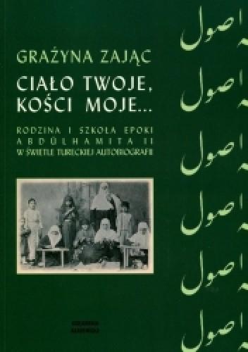 Okładka książki Ciało twoje, kości moje... Rodzina i szkoła epoki Abdülhamita II w świetle tureckiej autobiografii Grażyna Zając