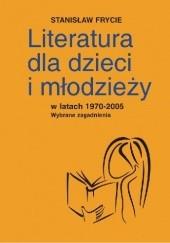 Okładka książki Literatura dla dzieci i młodzieży w latach 1970-2005. Wybrane zagadnienia Stanisław Frycie