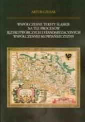 Okładka książki Współczesne teksty śląskie na tle procesów językotwórczych i standaryzacyjnych współczesnej Słowiańszczyzny Artur Czesak
