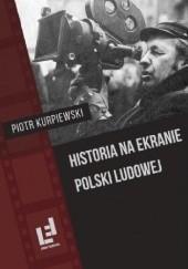 Okładka książki Historia na ekranie Polski Ludowej Piotr Kurpiewski