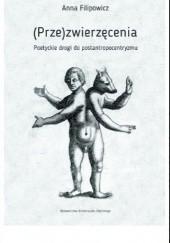 Okładka książki (Prze)zwierzęcenia. Poetyckie drogi do postantropocentryzmu Anna Filipowicz