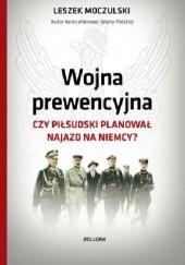 Okładka książki Wojna prewencyjna. Czy Piłsudski planował najazd na Niemcy? Leszek Moczulski