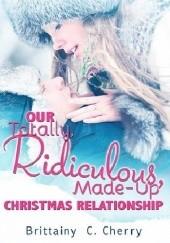 Okładka książki Our Totally, Ridiculous, Made-up Christmas Relationship Brittainy C. Cherry