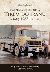Okładka książki Marzenia się spełniają. TIREM DO IRANU zimą 1983 roku Adam Frąckowiak