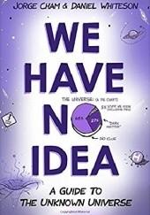Okładka książki We have no idea Jorge Cham,Daniel Whiteson