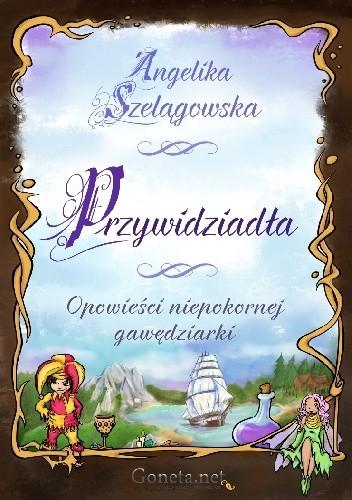 Okładka książki Przywidziadła. Opowieści niepokornej gawędziarki Angelika Szelągowska-Mironiuk
