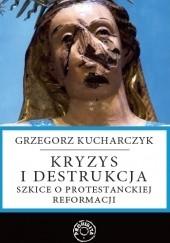 Okładka książki Kryzys i destrukcja - szkice o protestanckiej reformacji Grzegorz Kucharczyk