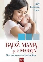 Okładka książki Bądź mamą jak Maryja. Moc zawierzenia dziecka Bogu Judy Landrieu Klein