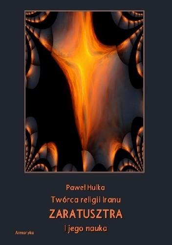 Okładka książki Twórca religii Iranu Zaratusztra i jego nauka Paweł Hulka-Laskowski
