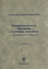 Okładka książki Zainteresowania literackie rzymskiej nobilitas w schyłkowym okresie Republiki Tadeusz Aleksandrowicz
