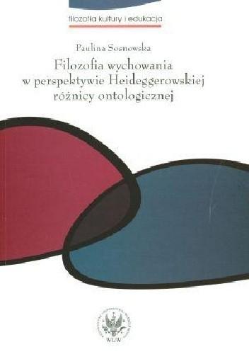 Okładka książki Filozofia wychowania w perspektywie Heideggerowskiej różnicy ontologicznej Paulina Sosnowska