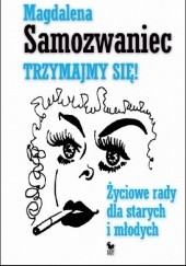 Okładka książki Trzymajmy się! Życiowe rady dla starych i młodych Magdalena Samozwaniec