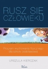 Okładka książki Rusz się człowieku. Program wychowania fizycznego dla szkoły podstawowej Urszula Kierczak