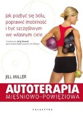 Okładka książki AUTOTERAPIA MIĘŚNIOWO-POWIĘZIOWA. JAK POZBYĆ SIĘ BÓLU, POPRAWIĆ MOBILNOŚĆ I BYĆ SZCZĘŚLIWYM WE WŁASNYM CIELE Jill Miller
