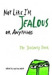 Okładka książki Not Like Im Jealous or Anything: The Jealousy Book Dyan Sheldon,Jaclyn Moriarty,Ned Vizzini,E. Lockhart,Siobhan Adcock,Irina Reyn,Susan Juby,Marty Beckerman,Christian Bauman,Kristina Bauman