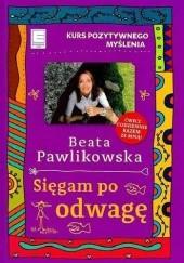 Okładka książki Sięgam po odwagę. Kurs pozytywnego myślenia Beata Pawlikowska