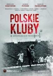Okładka książki Polskie kluby w europejskich pucharach Andrzej Potocki,Grzegorz Ignatowski,Mariusz Świerczyński