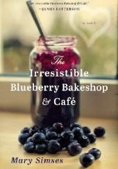 Okładka książki The Irresistible Blueberry Bakeshop & Café Mary Simses