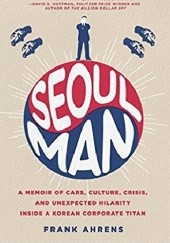 Okładka książki Seoul Man: A Memoir of Cars, Culture, Crisis, and Unexpected Hilarity Inside a Korean Corporate Titan Frank Ahrens