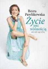 Okładka książki Życie jest wolnością Beata Pawlikowska
