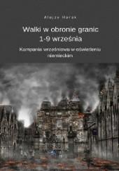 Okładka książki Walki w obronie granic 1-9 września. Kampania wrześniowa w oświetleniu niemieckim Alojzy Horak