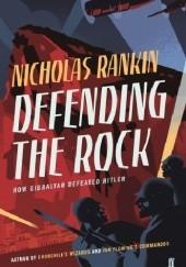 Okładka książki Defending the Rock: How Gibraltar Defeated Hitler Nicholas Rankin