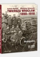 Okładka książki Twierdza Wrocław 1890-1918. Monografia Łukasz Pardela,Stanisław Kolouszek