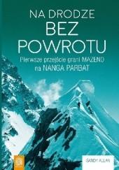 Okładka książki Na drodze bez powrotu. Pierwsze przejście grani Mazeno na Nanga Parbat Sandy Allan