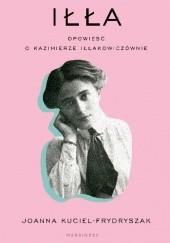 Okładka książki Iłła. Opowieść o Kazimierze Iłłakowiczównie Joanna Kuciel-Frydryszak