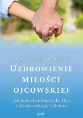 Okładka książki Uzdrowienie miłości ojcowskiej. Jak pokochać Boga jako Ojca i uleczyć relacje rodzinne o. Antonello Cadeddu