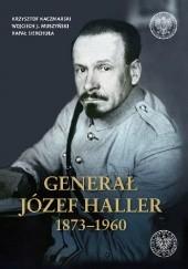 Okładka książki Generał Józef Haller 1873-1960 Wojciech Muszyński,Krzysztof Kaczmarski,Rafał Sierchuła