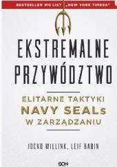Okładka książki Ekstremalne przywództwo. Elitarne taktyki Navy SEALs w zarządzaniu Jocko Willink,Leif Babin