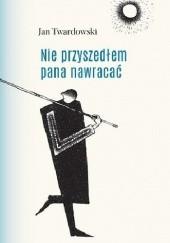Okładka książki Nie przyszedłem pana nawracać. Wiersze 1945-2006 Jan Twardowski