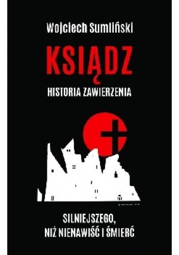 Okładka książki Ksiądz. Historia zawierzenia silniejszego niż nienawiść i śmierć. Wojciech Sumliński