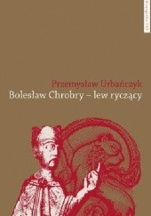 Okładka książki Bolesław Chrobry - lew ryczący Przemysław Urbańczyk