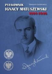 Okładka książki Pułkownik Ignacy Matuszewski Sławomir Cenckiewicz