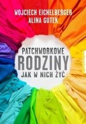 Okładka książki Patchworkowe rodziny. Jak w nich żyć Wojciech Eichelberger,Alina Gutek