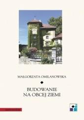 Okładka książki Budowanie na obcej ziemi Małgorzata Omilanowska
